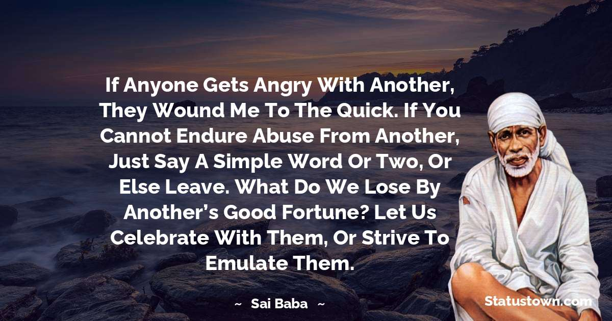 Sai Baba Quotes - If anyone gets angry with another, they wound me to the quick. If you cannot endure abuse from another, just say a simple word or two, or else leave. What do we lose by another's good fortune? Let us celebrate with them, or strive to emulate them.