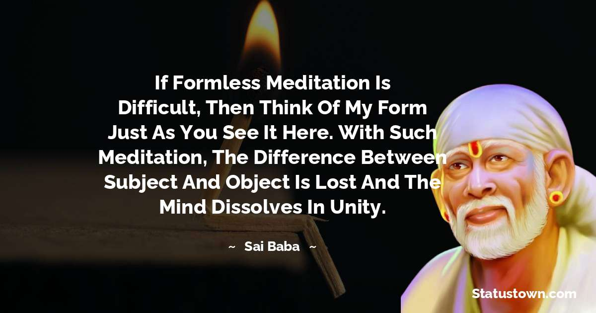 Sai Baba Quotes - If formless meditation is difficult, then think of my form just as you see it here. With such meditation, the difference between subject and object is lost and the mind dissolves in unity.