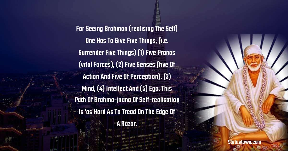 For seeing brahman (realising the self) one has to give five things, (i.e. surrender five things) (1) five pranas (vital forces), (2) five senses (five of action and five of perception), (3) mind, (4) intellect and (5) ego. this path of brahma-jnana of self-realisation is 'as hard as to tread on the edge of a razor. - Sai Baba quotes