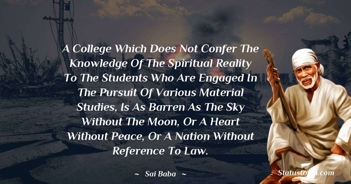 A college which does not confer the knowledge of the Spiritual Reality to the students who are engaged in the pursuit of various material studies, is as barren as the sky without the moon, or a heart without peace, or a nation without reference to law.