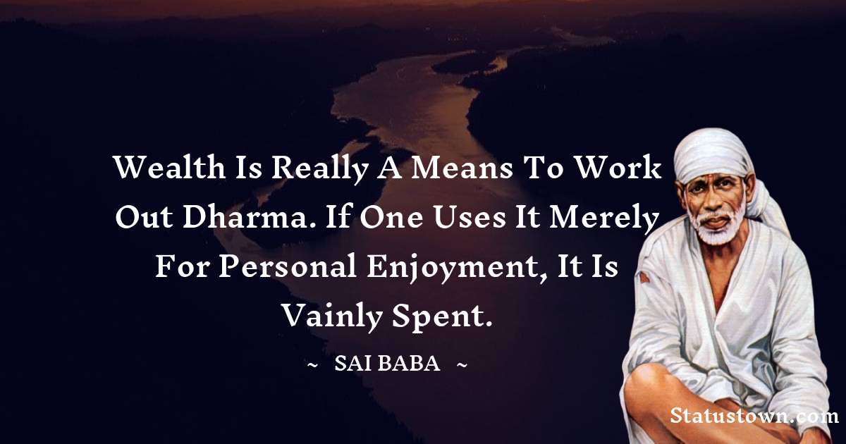 Wealth is really a means to work out dharma. If one uses it merely for personal enjoyment, it is vainly spent.
