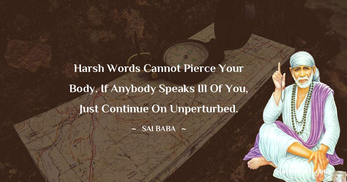 Harsh words cannot pierce your body. If anybody speaks ill of you, just continue on unperturbed.