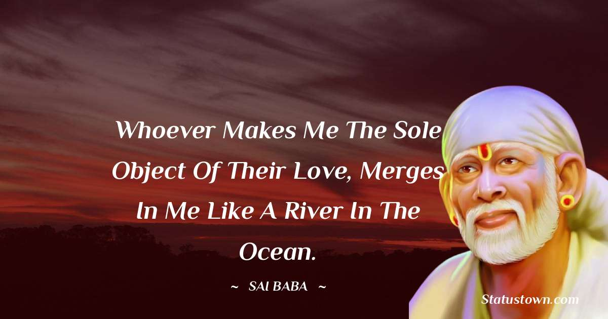 Sai Baba Quotes - Whoever makes me the sole object of their love, merges in me like a river in the ocean.