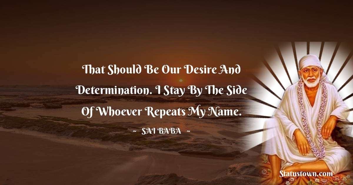 That should be our desire and determination. I stay by the side of whoever repeats my name. - Sai Baba quotes