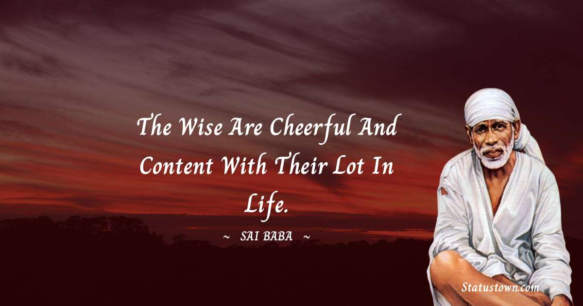 Sai Baba Quotes - The wise are cheerful and content with their lot in life.