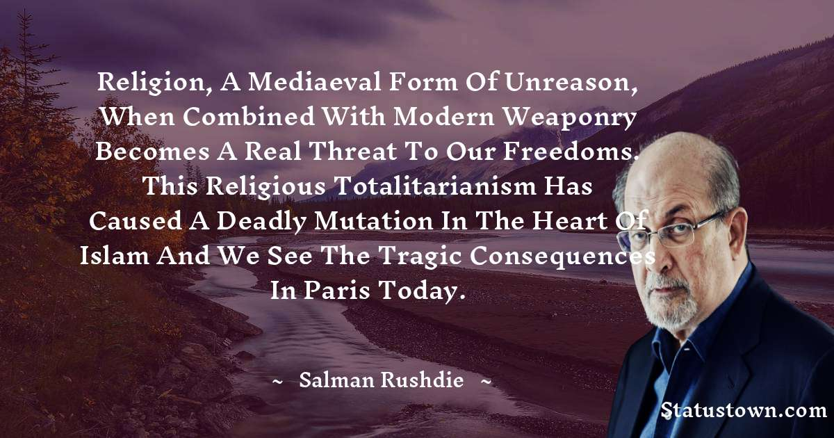 Religion, a mediaeval form of unreason, when combined with modern weaponry becomes a real threat to our freedoms. This religious totalitarianism has caused a deadly mutation in the heart of Islam and we see the tragic consequences in Paris today.