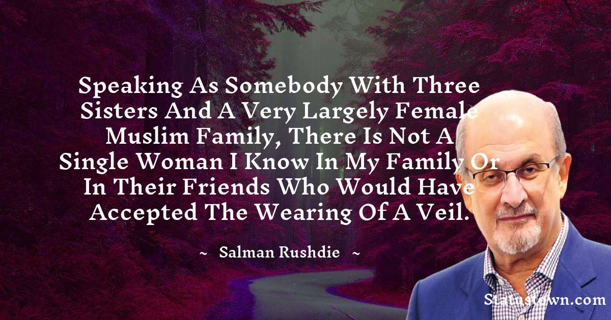 Speaking as somebody with three sisters and a very largely female Muslim family, there is not a single woman I know in my family or in their friends who would have accepted the wearing of a veil.