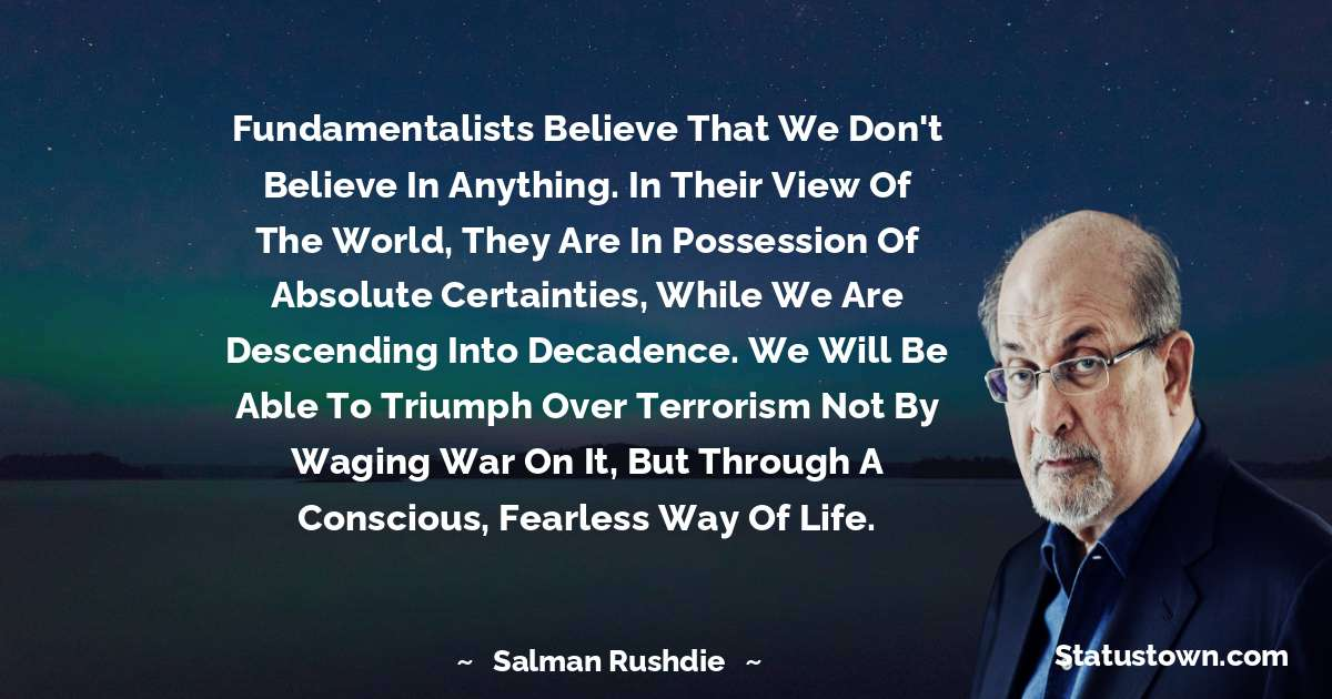 Fundamentalists believe that we don't believe in anything. In their view of the world, they are in possession of absolute certainties, while we are descending into decadence. We will be able to triumph over terrorism not by waging war on it, but through a conscious, fearless way of life.