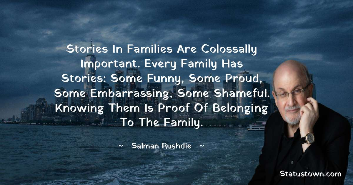 Salman Rushdie Quotes - Stories in families are colossally important. Every family has stories: some funny, some proud, some embarrassing, some shameful. Knowing them is proof of belonging to the family.