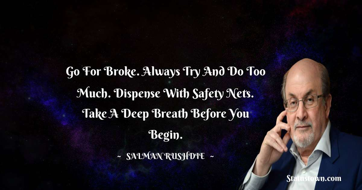 Go for broke. Always try and do too much. Dispense with safety nets. Take a deep breath before you begin.