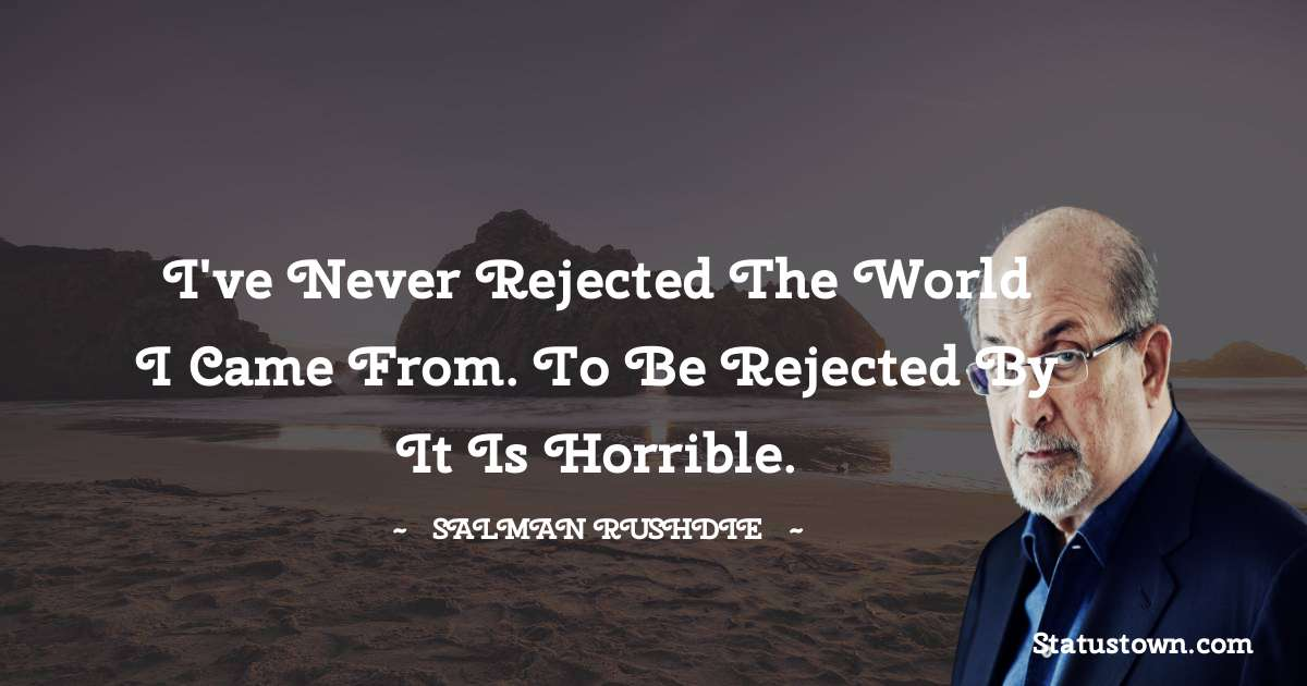 Salman Rushdie Quotes - I've never rejected the world I came from. To be rejected by it is horrible.