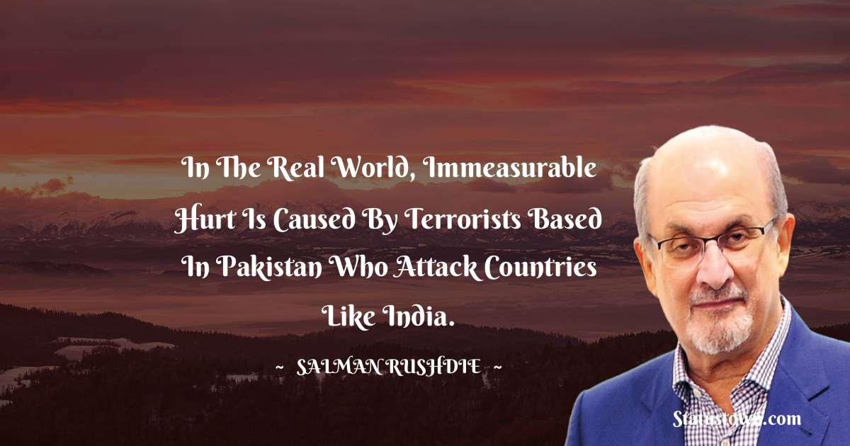Salman Rushdie Quotes - In the real world, immeasurable hurt is caused by terrorists based in Pakistan who attack countries like India.