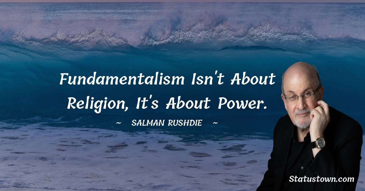 Salman Rushdie Quotes - Fundamentalism isn't about religion, it's about power.