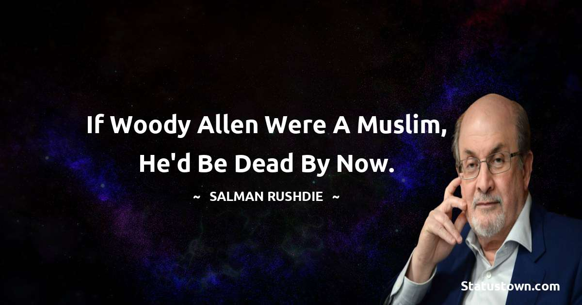 Salman Rushdie Quotes - If Woody Allen were a Muslim, he'd be dead by now.