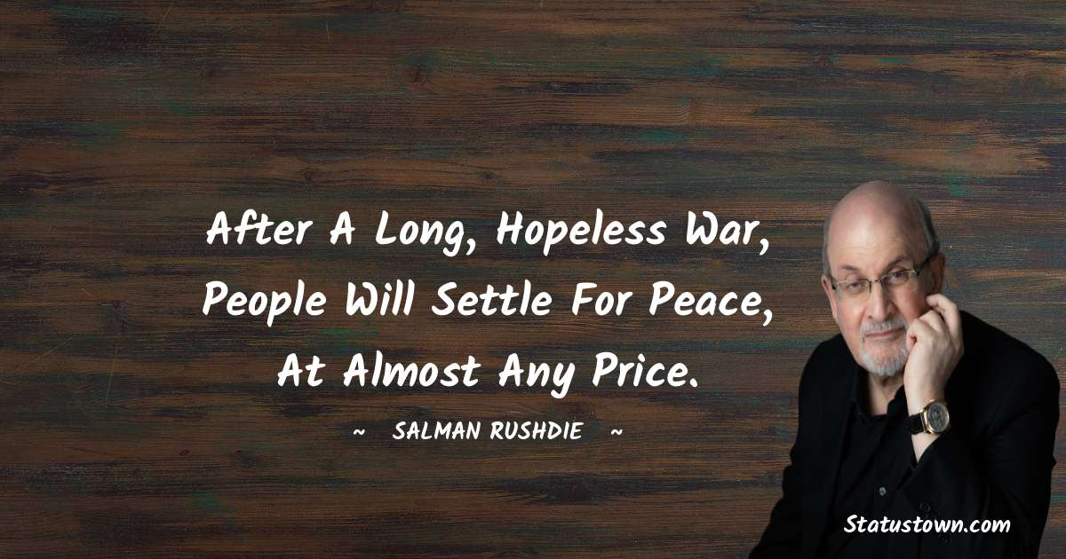 Salman Rushdie Quotes - After a long, hopeless war, people will settle for peace, at almost any price.