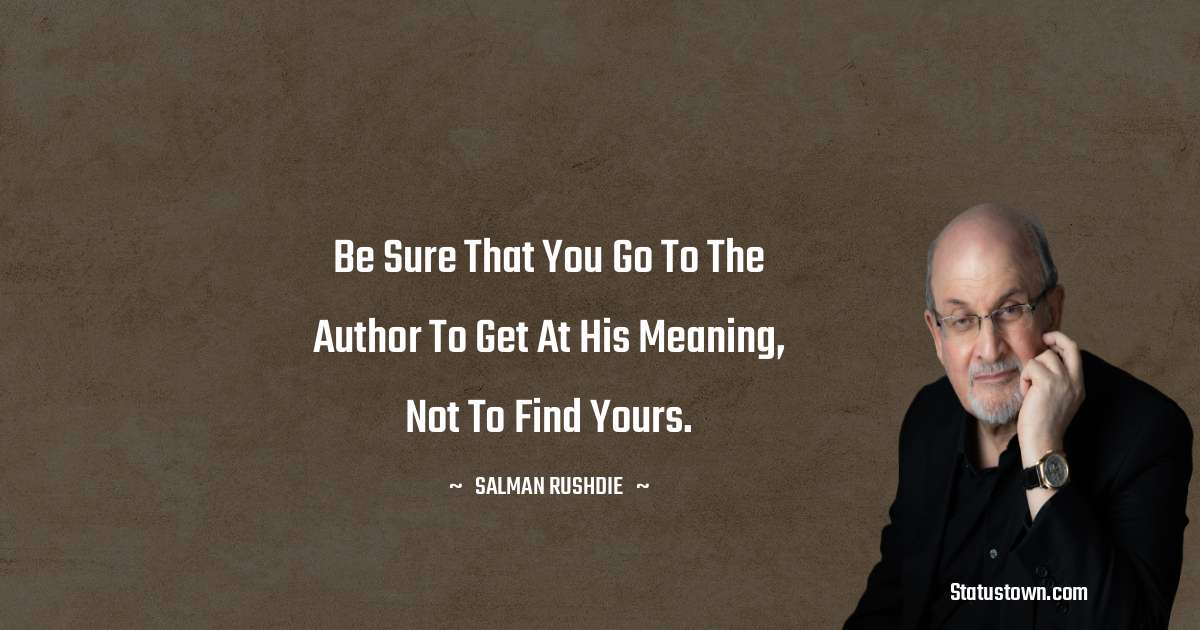 Be sure that you go to the author to get at his meaning, not to find yours.