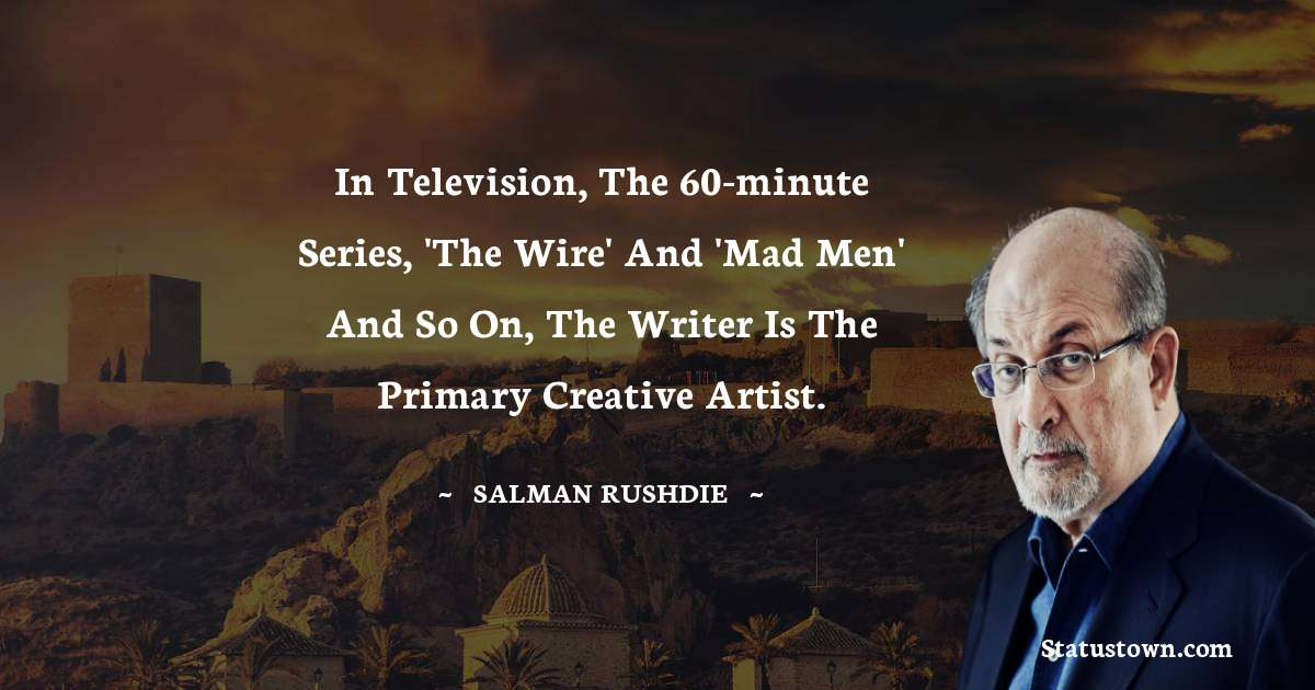 Salman Rushdie Quotes - In television, the 60-minute series, 'The Wire' and 'Mad Men' and so on, the writer is the primary creative artist.