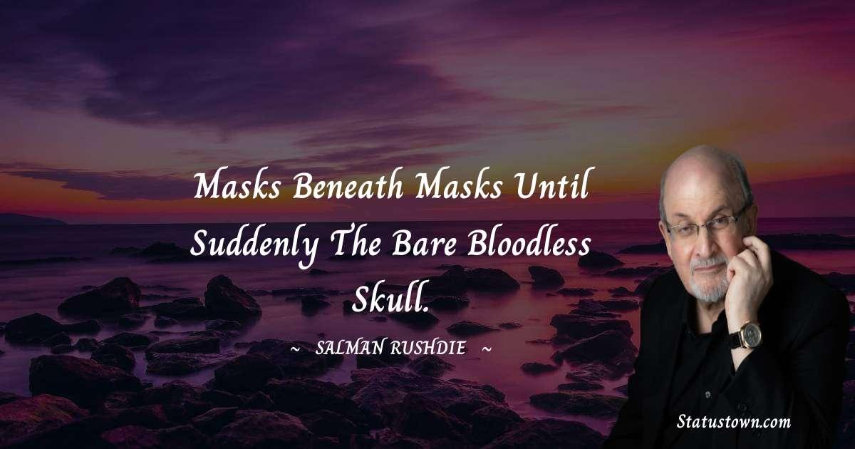 Masks beneath masks until suddenly the bare bloodless skull.