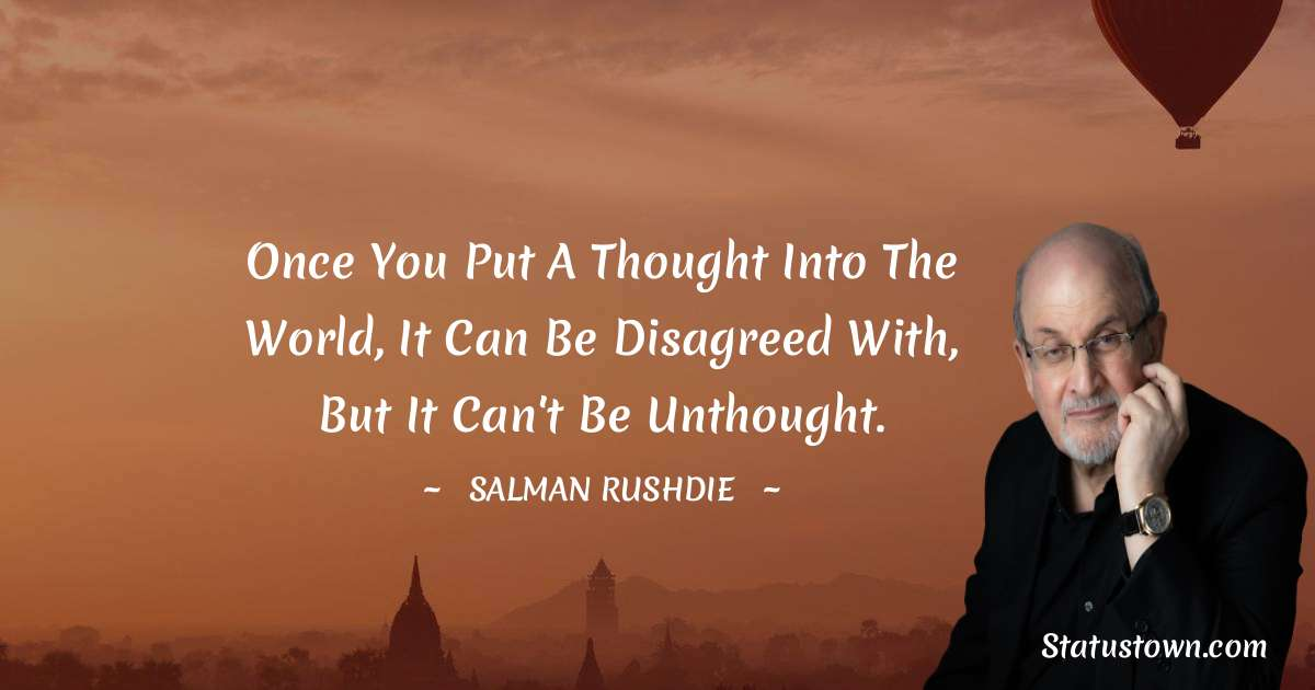 Salman Rushdie Quotes - Once you put a thought into the world, it can be disagreed with, but it can't be unthought.
