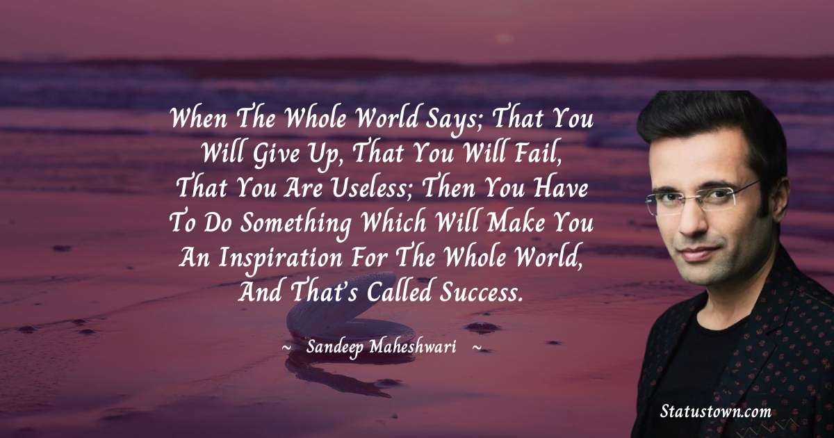 When  the whole world says; that you will give up, that you will fail, that you are useless; then you have to do something which will make you an inspiration for the whole world, and that's called success.