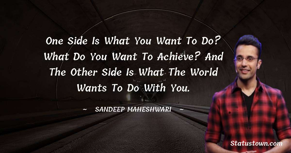 One side is what you want to do? What do you want to achieve? And the other side is what the world wants to do with you.