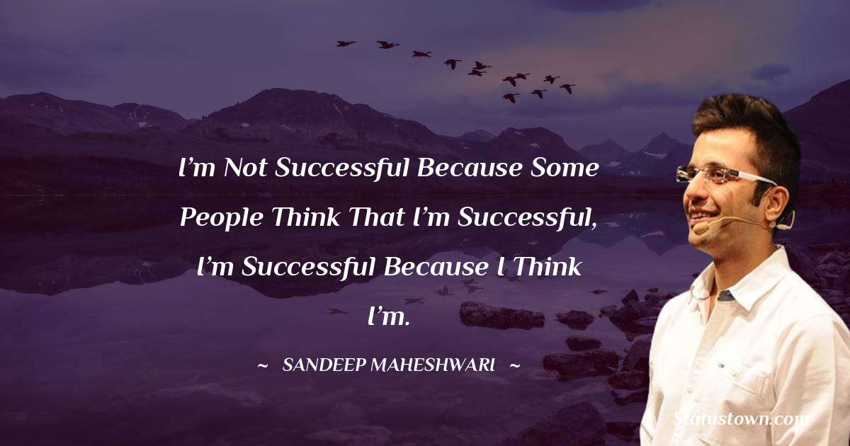 I'm not successful because some people think that I'm successful, I'm successful because I think I'm.