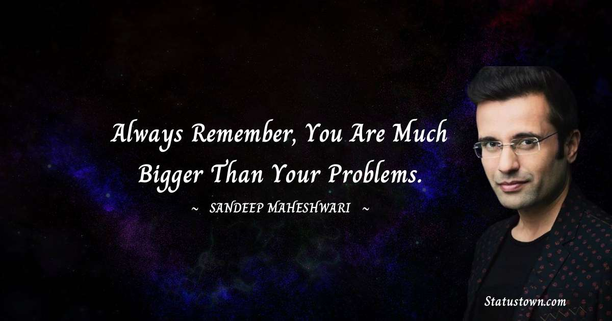 Sandeep Maheshwari Quotes - Always remember, you are much bigger than your problems.