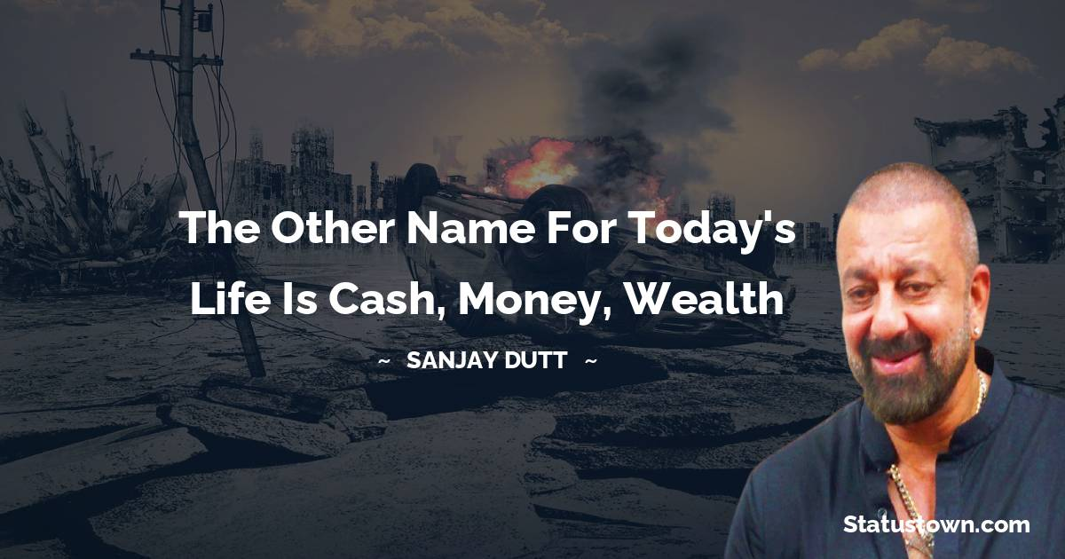 The other name for today's life is cash, money, wealth