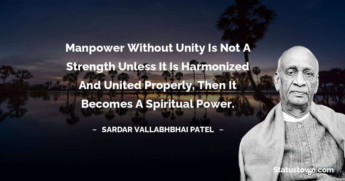 Manpower without Unity is not a strength unless it is harmonized and united properly, then it becomes a spiritual power.