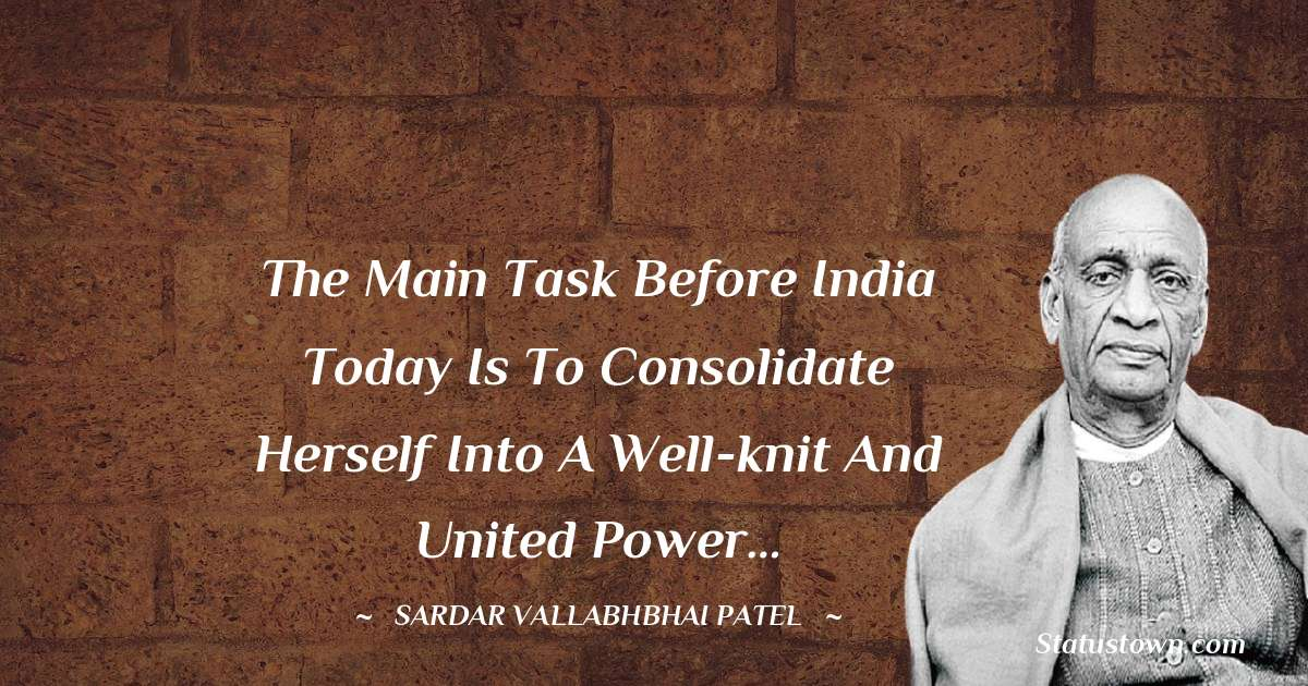 Sardar Vallabhbhai patel Quotes - The main task before India today is to consolidate herself into a well-knit and united power…
