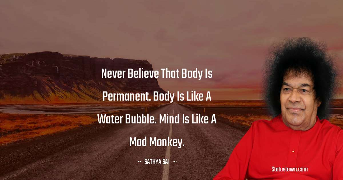 Never believe that body is permanent. Body is like a water bubble. Mind is like a mad monkey.