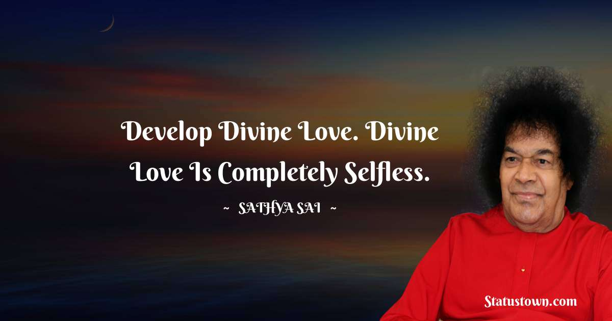 Develop divine love. Divine love is completely selfless.