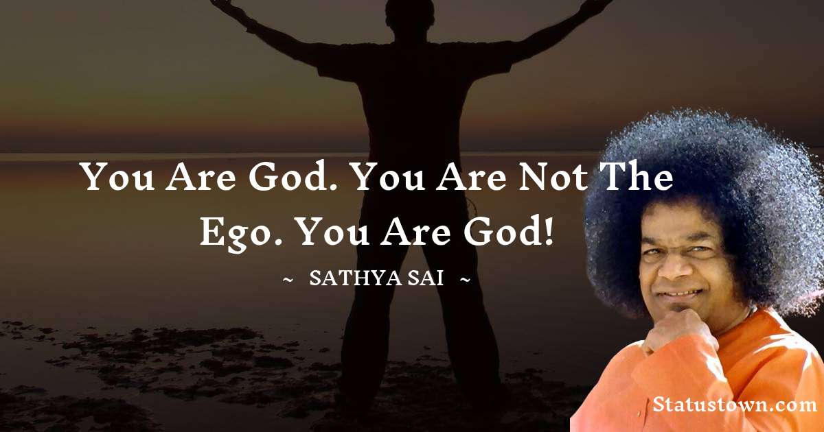 Sathya Sai Baba Quotes - You are God. You are not the ego. You are God!