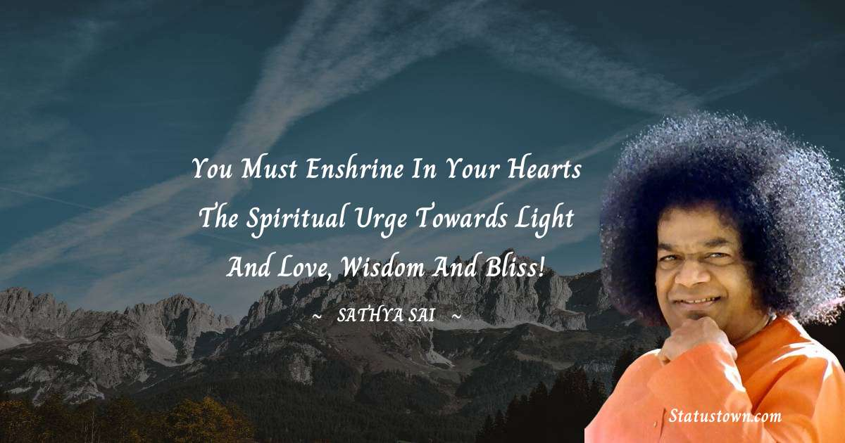 You must enshrine in your hearts the spiritual urge towards light and love, Wisdom and Bliss!