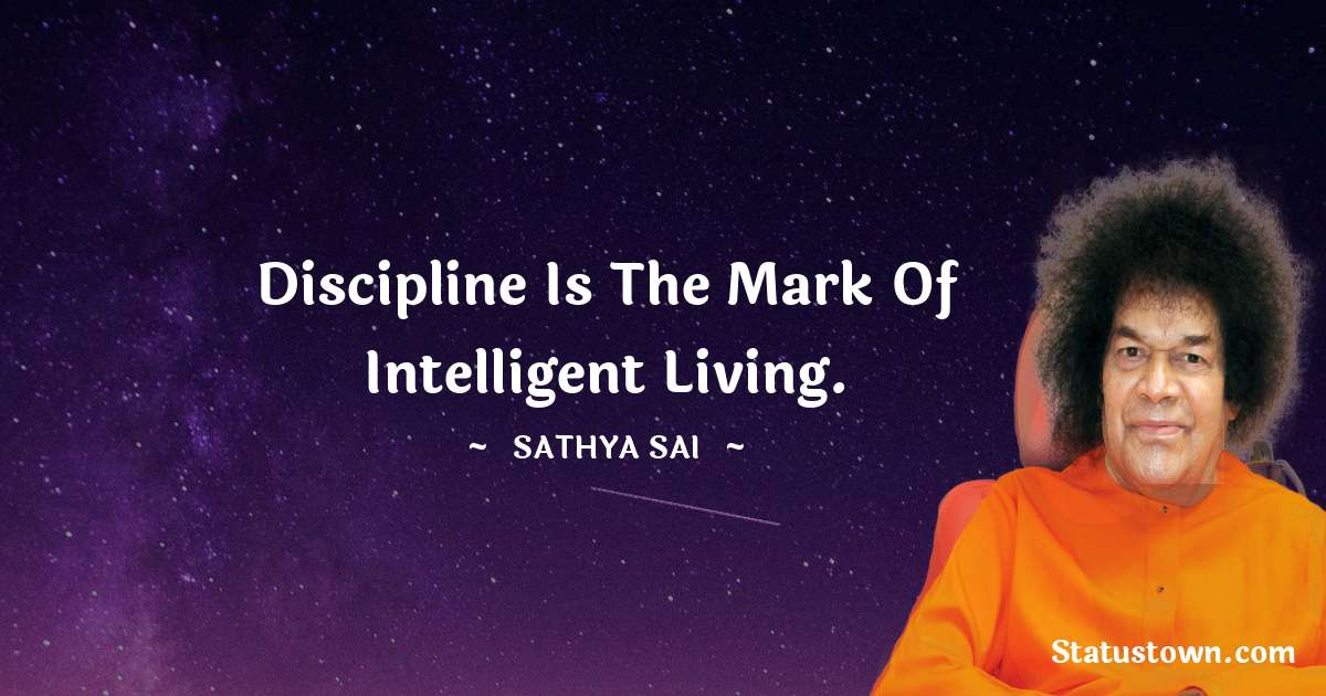 Sathya Sai Baba Quotes - Discipline is the mark of intelligent living.