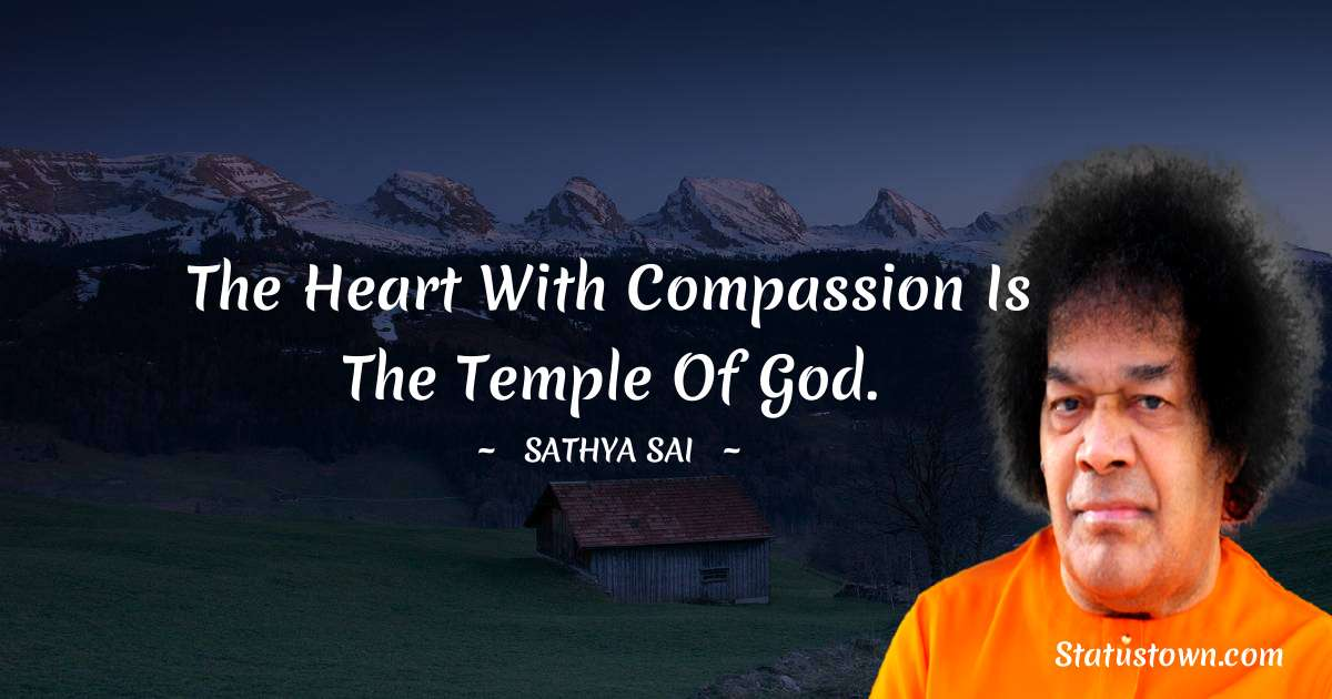 Sathya Sai Baba Quotes - The heart with compassion is the temple of God.