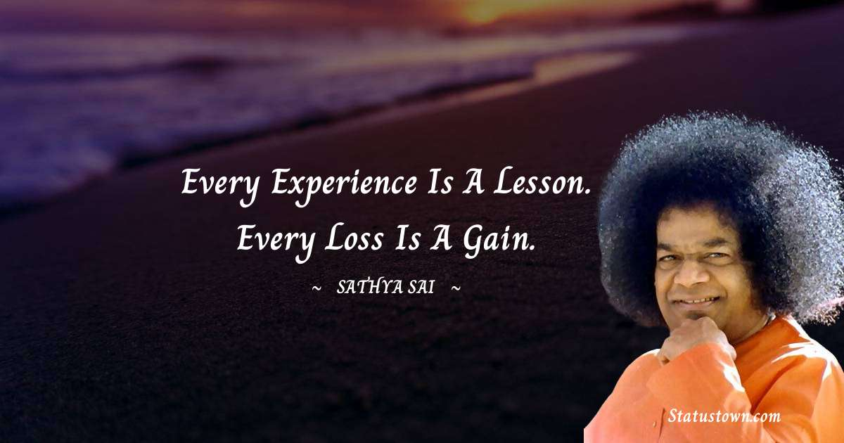 Sathya Sai Baba Quotes - Every experience is a lesson. Every loss is a gain.