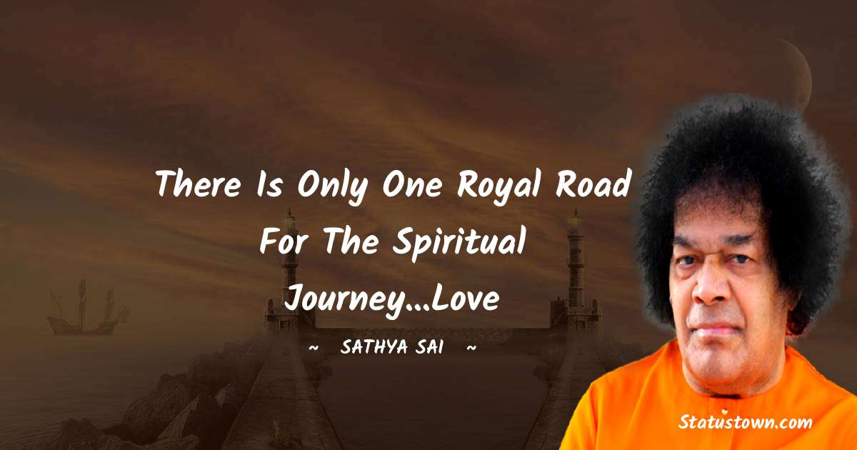 Sathya Sai Baba Quotes - There is only one royal road for the spiritual journey...Love