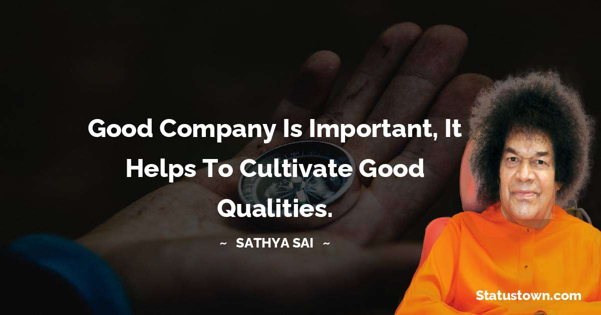 Sathya Sai Baba Quotes - Good company is important, it helps to cultivate good qualities.