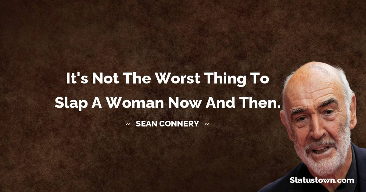 It's not the worst thing to slap a woman now and then.