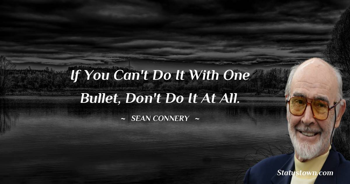 If you can't do it with one bullet, don't do it at all.