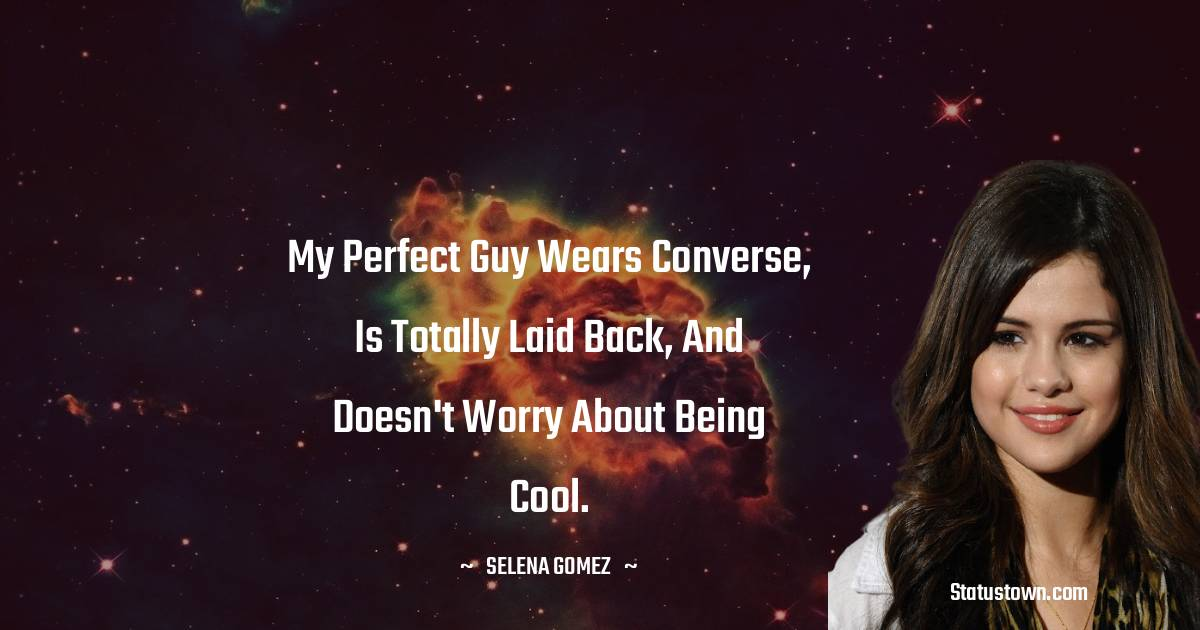 My perfect guy wears converse, is totally laid back, and doesn't worry about being cool.