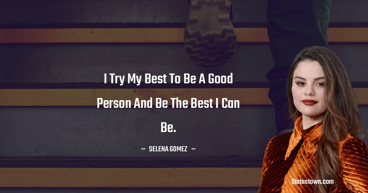 I try my best to be a good person and be the best I can be.