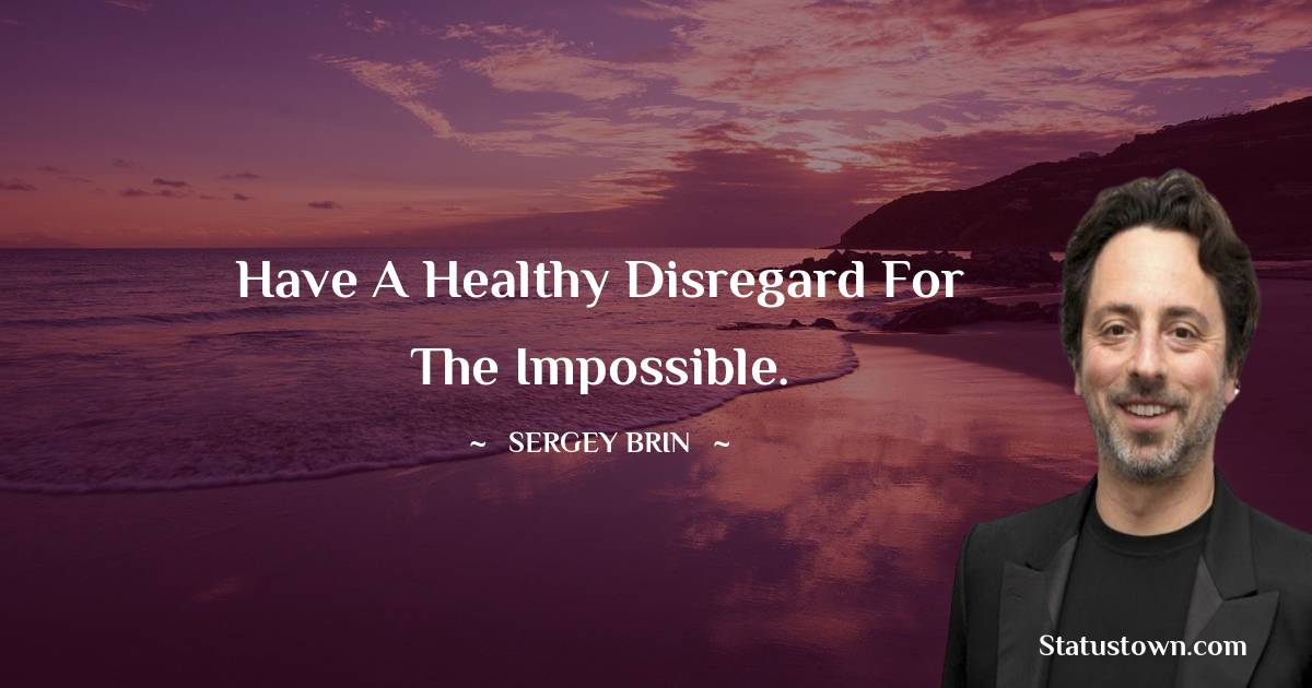 Have a healthy disregard for the impossible.