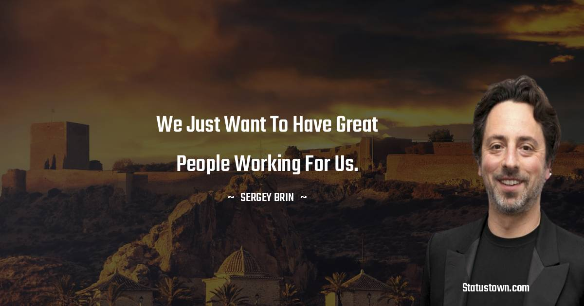 We just want to have great people working for us.