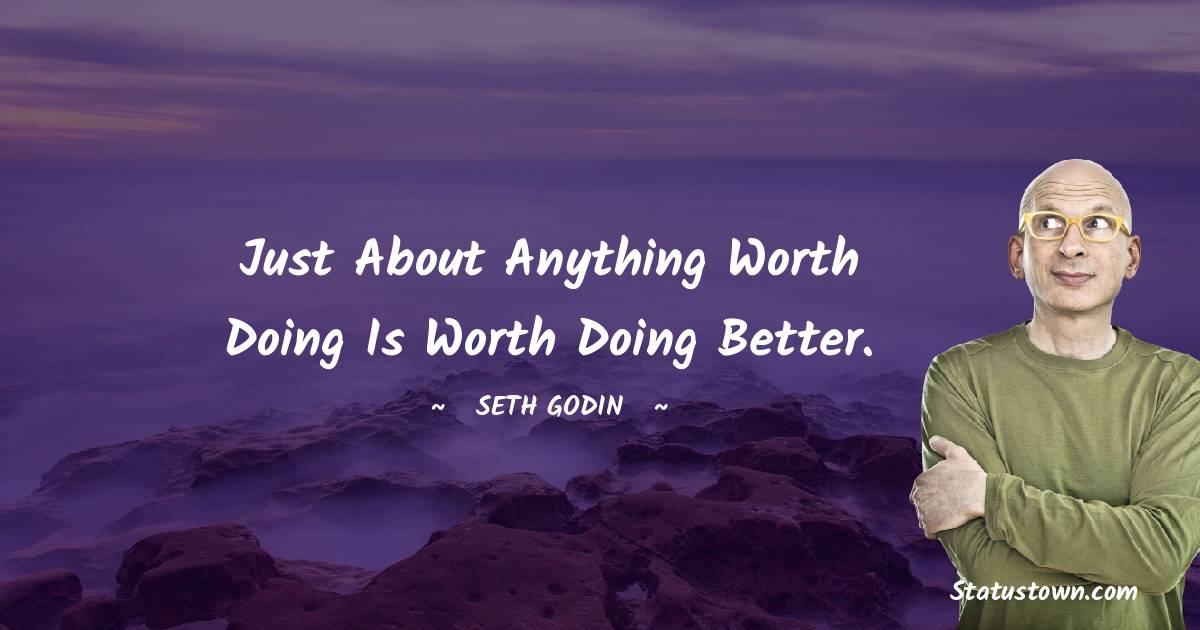 Just about anything worth doing is worth doing better.