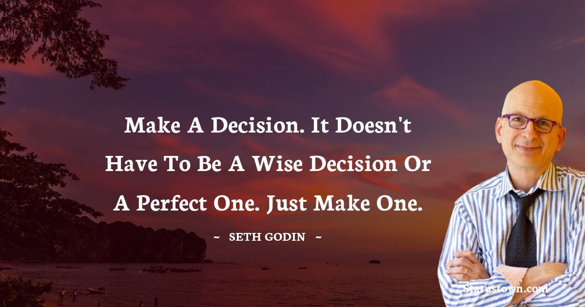 Make a decision. It doesn't have to be a wise decision or a perfect one. Just make one.