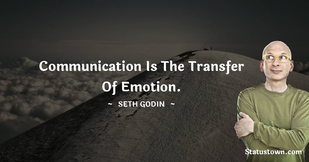 Communication is the transfer of emotion.