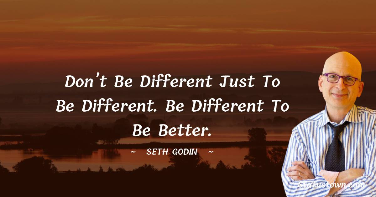 Don't be different just to be different. Be different to be better.
