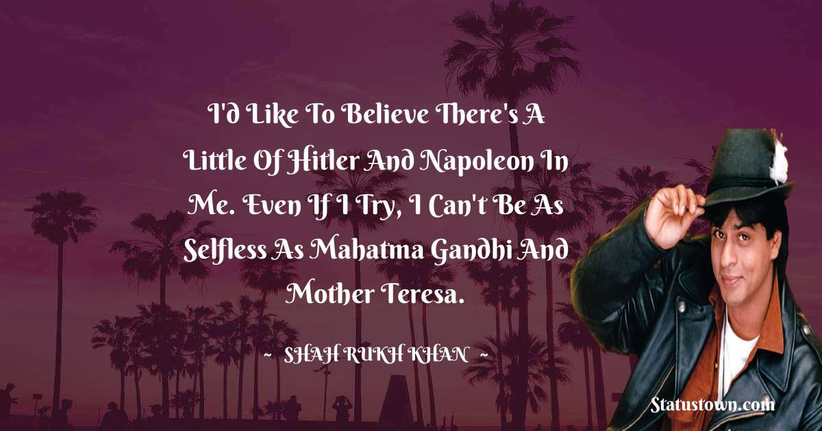 I'd like to believe there's a little of Hitler and Napoleon in me. Even if I try, I can't be as selfless as Mahatma Gandhi and Mother Teresa.